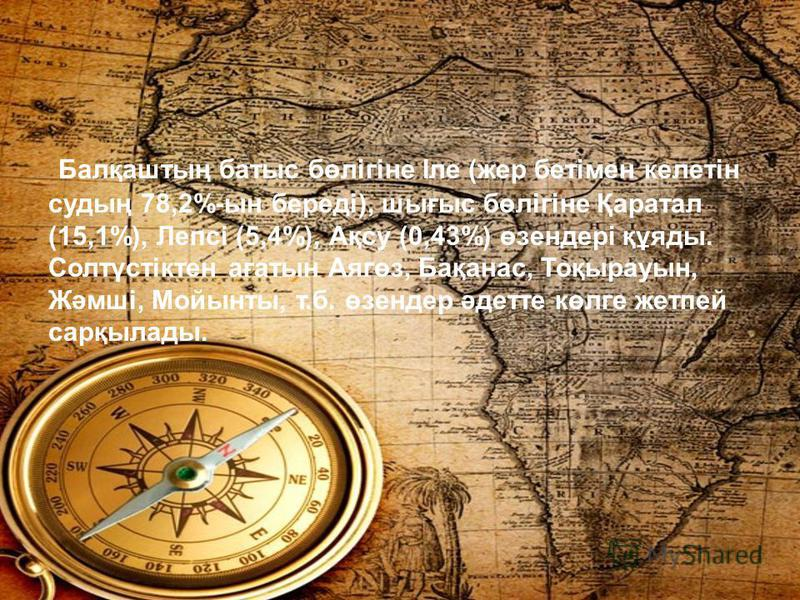 Балқаштың батыс бөлігіне Іле (жер бетімен келетін судың 78,2%-ын береді), шығыс бөлігіне Қаратал (15,1%), Лепсі (5,4%), Ақсу (0,43%) өзендері құяды. Солтүстіктен ағатын Аягөз, Бақанас, Тоқырауын, Жәмші, Мойынты, т.б. өзендер әдетте көлге жетпей сарқы