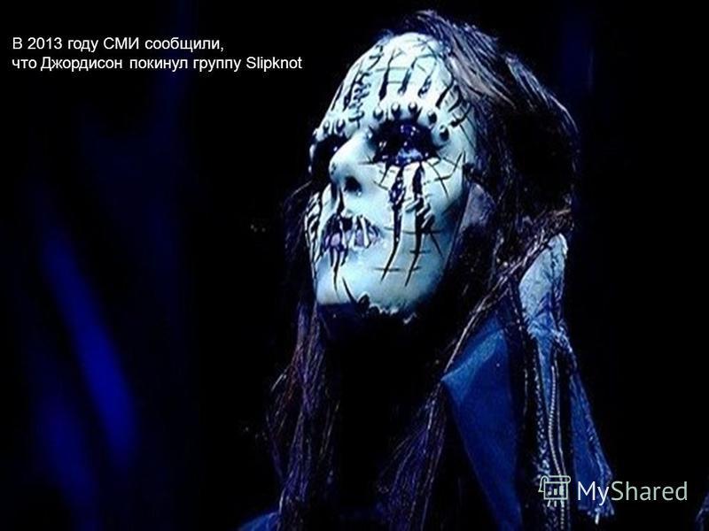 В 2013 году СМИ сообщили, что Джордисон покинул группу Slipknot т