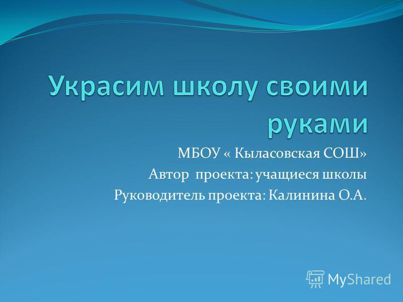 МБОУ « Кыласовская СОШ» Автор проекта: учащиеся школы Руководитель проекта: Калинина О.А.