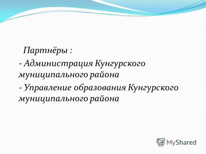 Партнёры : - Администрация Кунгурского муниципального района - Управление образования Кунгурского муниципального района