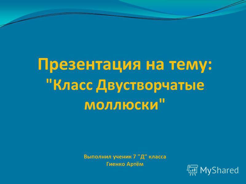 Презентация на тему: Класс Двустворчатые моллюски Выполнил ученик 7 Д класса Гиенко Артём
