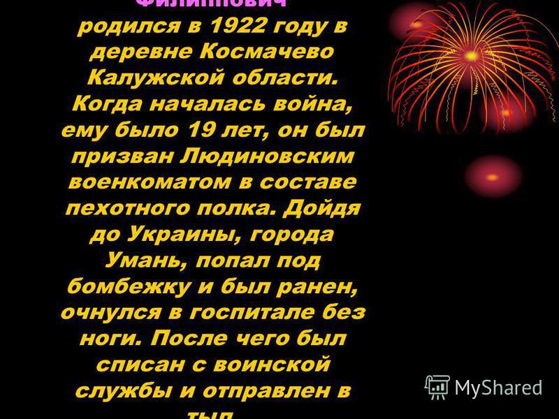 Крючков Николай Филиппович родился в 1922 году в деревне Космачево Калужской области. Когда началась война, ему было 19 лет, он был призван Людиновским военкоматом в составе пехотного полка. Дойдя до Украины, города Умань, попал под бомбежку и был ра