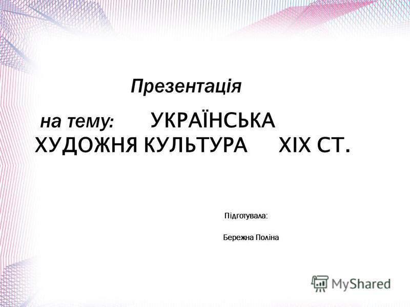 Презентація на тему: УКРАЇНСЬКА ХУДОЖНЯ КУЛЬТУРА XIX СТ. Підготувала: Бережна Поліна