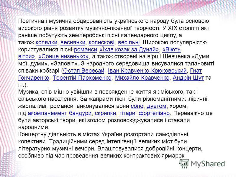 Поетична і музична обдарованість українського народу була основою високого рівня розвитку музично-пісенної творчості. У XIX столітті як і раніше побутують землеробські пісні календарного циклу, а також колядки, веснянки, колискові, весільні. Широкою