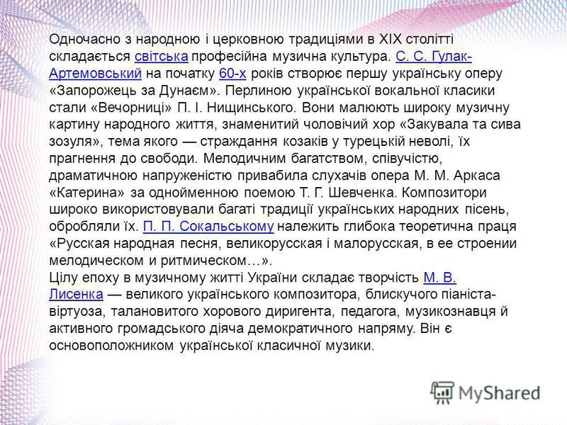 Одночасно з народною і церковною традиціями в XIX столітті складається світська професійна музична культура. С. С. Гулак- Артемовський на початку 60-х років створює першу українську оперу «Запорожець за Дунаєм». Перлиною української вокальної класики