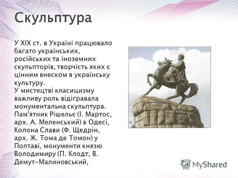 У XIX ст. в Україні працювало багато українських, російських та іноземних скульпторів, творчість яких є цінним внеском в українську культуру. У мистецтві класицизму важливу роль відігравала монументальна скульптура. Пам'ятник Рішельє (І. Мартос, арх.