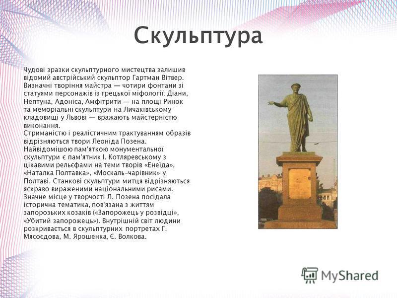 Чудові зразки скульптурного мистецтва залишив відомий австрійський скульптор Гартман Вітвер. Визначні творіння майстра чотири фонтани зі статуями персонажів із грецької міфології: Діани, Нептуна, Адоніса, Амфітрити на площі Ринок та меморіальні скуль