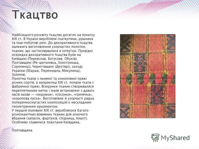 Найбільшого розквіту ткацтво досягло на початку XIX ст. В Україні виробляли скатертини, рушники та інші побутові речі. До декоративного ткацтва належить виготовлення узорчастих полотен, тканин, що застосовувалися в інтер'єрі. Провідні осередки декора