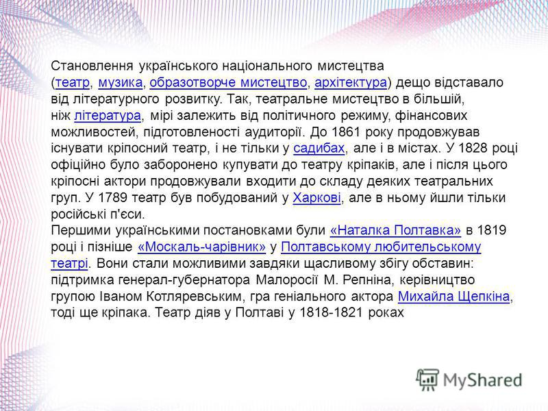 Становлення українського національного мистецтва (театр, музика, образотворче мистецтво, архітектура) дещо відставало від літературного розвитку. Так, театральне мистецтво в більшій, ніж література, мірі залежить від політичного режиму, фінансових мо