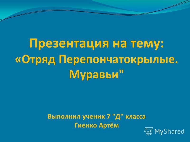 Презентация на тему: «Отряд Перепончатокрылые. Муравьи Выполнил ученик 7 Д класса Гиенко Артём