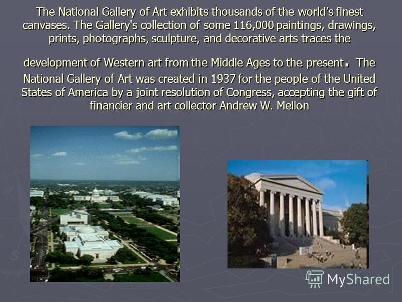 The National Gallery of Art exhibits thousands of the worlds finest canvases. The Gallery's collection of some 116,000 paintings, drawings, prints, photographs, sculpture, and decorative arts traces the development of Western art from the Middle Ages