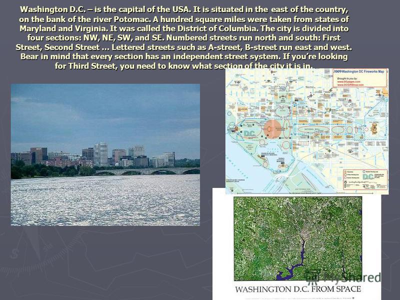 Washington D.C. – is the capital of the USA. It is situated in the east of the country, on the bank of the river Potomac. A hundred square miles were taken from states of Maryland and Virginia. It was called the District of Columbia. The city is divi