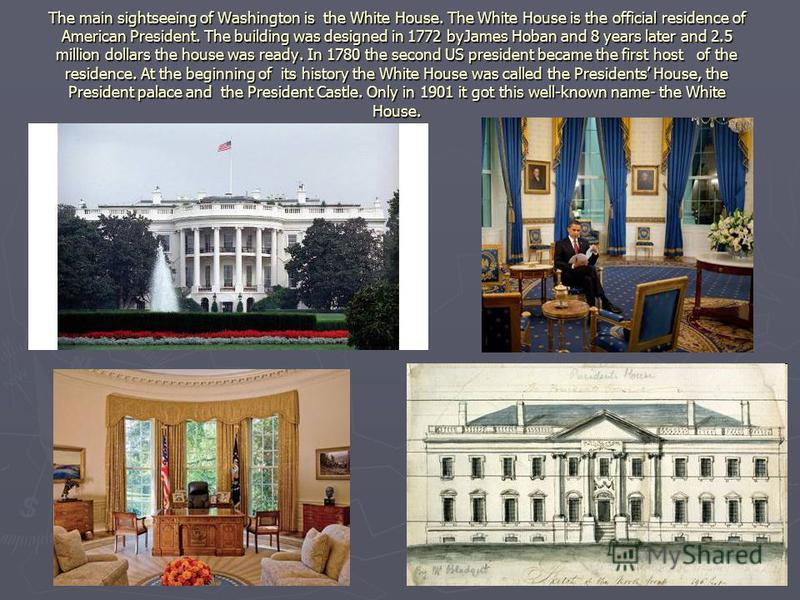 The main sightseeing of Washington is the White House. The White House is the official residence of American President. The building was designed in 1772 byJames Hoban and 8 years later and 2.5 million dollars the house was ready. In 1780 the second