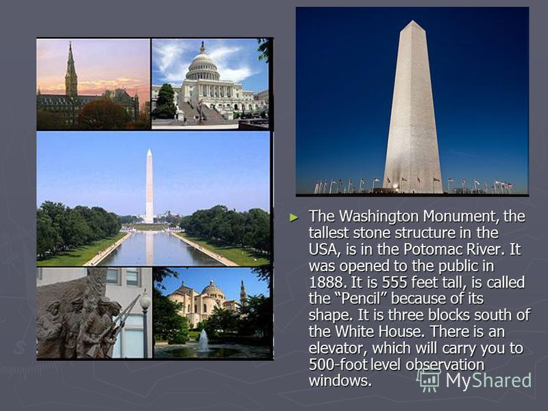 The Washington Monument, the tallest stone structure in the USA, is in the Potomac River. It was opened to the public in 1888. It is 555 feet tall, is called the Pencil because of its shape. It is three blocks south of the White House. There is an el