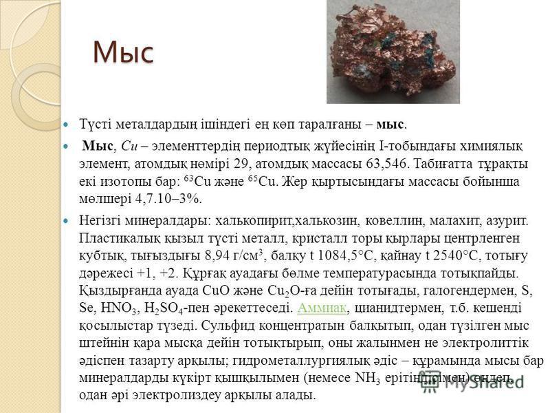 Мыс Түсті металдардың ішіндегі ең көп таралғаны – мыс. Мыс, Cu – элементтердің периодтық жүйесінің І-тобындағы химиялық элемент, атомдық нөмірі 29, атомдық массасы 63,546. Табиғатта тұрақты екі изотопы бар: 63 Cu және 65 Cu. Жер қыртысындағы массасы