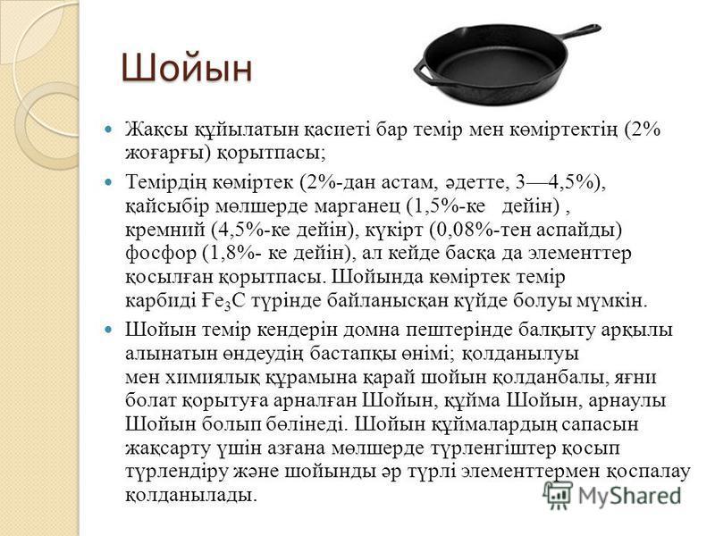 Шойын Жақсы құйылатын қасиеті бар темір мен көміртектің (2% жоғарғы) қорытпасы; Темірдің көміртек (2%-дан астам, әдетте, 34,5%), қайсыбір мөлшерде марганец (1,5%-ке дейін), кремний (4,5%-ке дейін), күкірт (0,08%-тен аспайды) фосфор (1,8%- ке дейін),