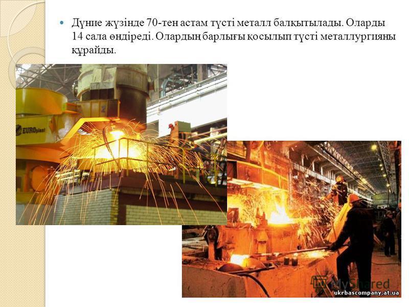 Дүние жүзінде 70-тен астам түсті металл балқытылады. Оларды 14 сала өндіреді. Олардың барлығы қосылып түсті металлургияны құрайды.