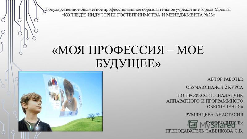 «МОЯ ПРОФЕССИЯ – МОЕ БУДУЩЕЕ» К Государственное бюджетное профессиональное образовательное учреждение города Москвы «КОЛЛЕДЖ ИНДУСТРИИ ГОСТЕПРИИМСТВА И МЕНЕДЖМЕНТА 23» АВТОР РАБОТЫ: ОБУЧАЮЩАЯСЯ 2 КУРСА ПО ПРОФЕССИИ «НАЛАДЧИК АППАРАТНОГО И ПРОГРАММНОГ