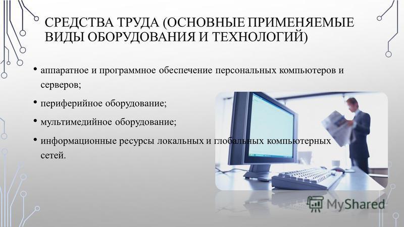 СРЕДСТВА ТРУДА (ОСНОВНЫЕ ПРИМЕНЯЕМЫЕ ВИДЫ ОБОРУДОВАНИЯ И ТЕХНОЛОГИЙ) аппаратное и программное обеспечение персональных компьютеров и серверов; периферийное оборудование; мультимедийное оборудование; информационные ресурсы локальных и глобальных компь