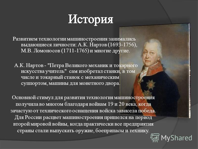 Развитием технологии машиностроения занимались выдающиеся личности: А.К. Нартов (1693-1756), М.В. Ломоносов (1711-1765) и многие другие. А.К. Нартов -