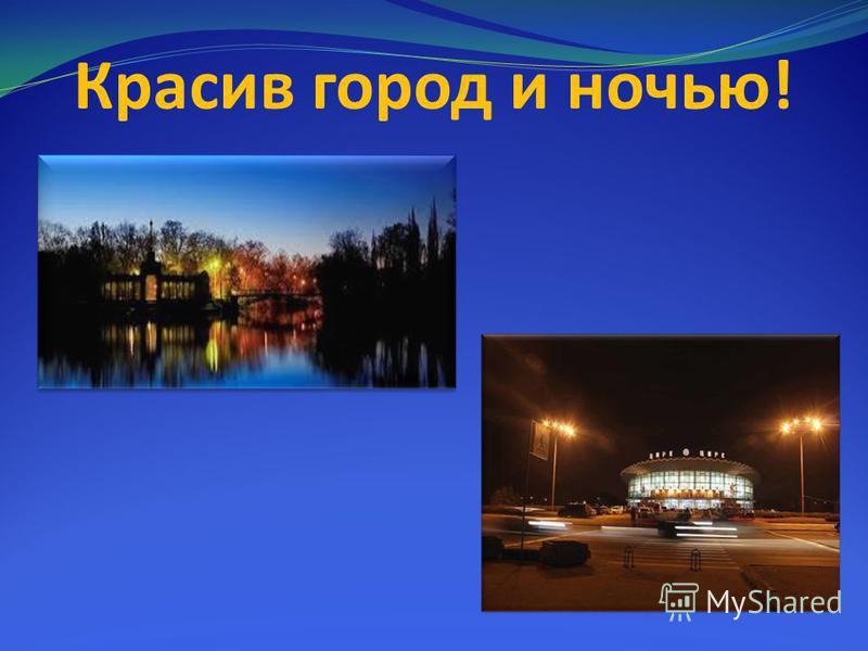 Красив город и ночью!