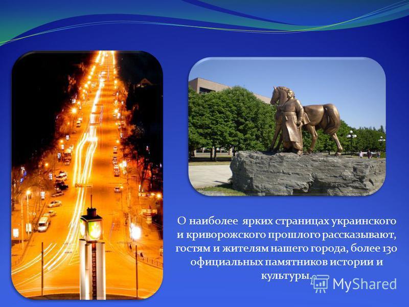 О наиболее ярких страницах украинского и криворожского прошлого рассказывают, гостям и жителям нашего города, более 130 официальных памятников истории и культуры.