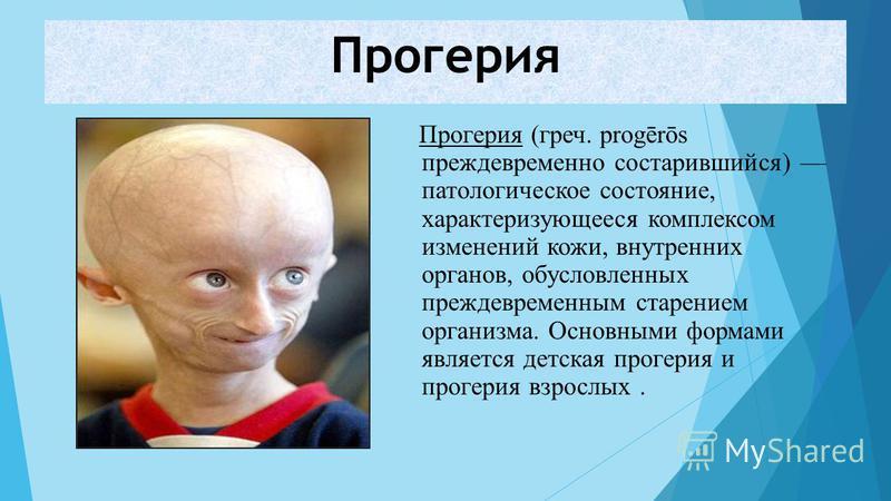 Прогерия Прогерия (греч. progērōs преждевременно состарившийся) патологическое состояние, характеризующееся комплексом изменений кожи, внутренних органов, обусловленных преждевременным старением организма. Основными формами является детская прогерия