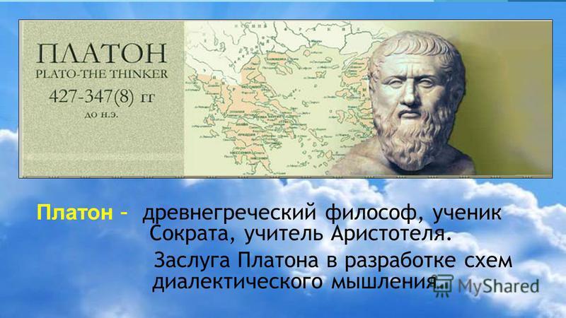 Платон –древнегреческий философ, ученик Сократа, учитель Аристотеля. Заслуга Платона в разработке схем диалектического мышления.