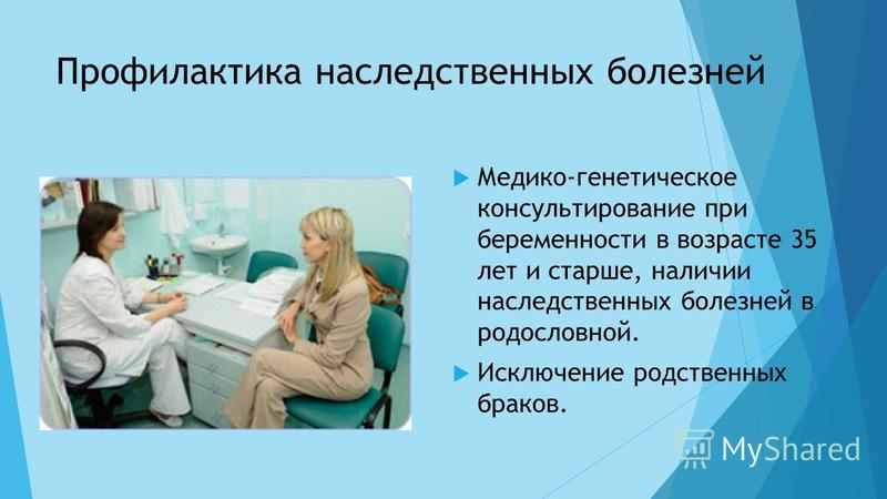 Профилактика наследственных болезней Медико-генетическое консультирование при беременности в возрасте 35 лет и старше, наличии наследственных болезней в родословной. Исключение родственных браков.