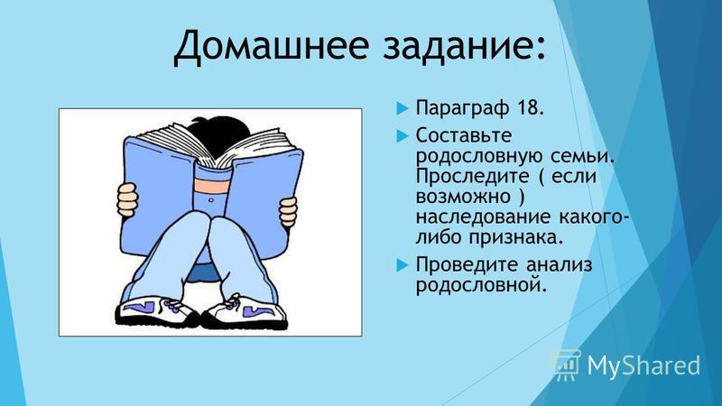Домашнее задание: Параграф 18. Составьте родословную семьи. Проследите ( если возможно ) наследование какого- либо признака. Проведите анализ родословной.
