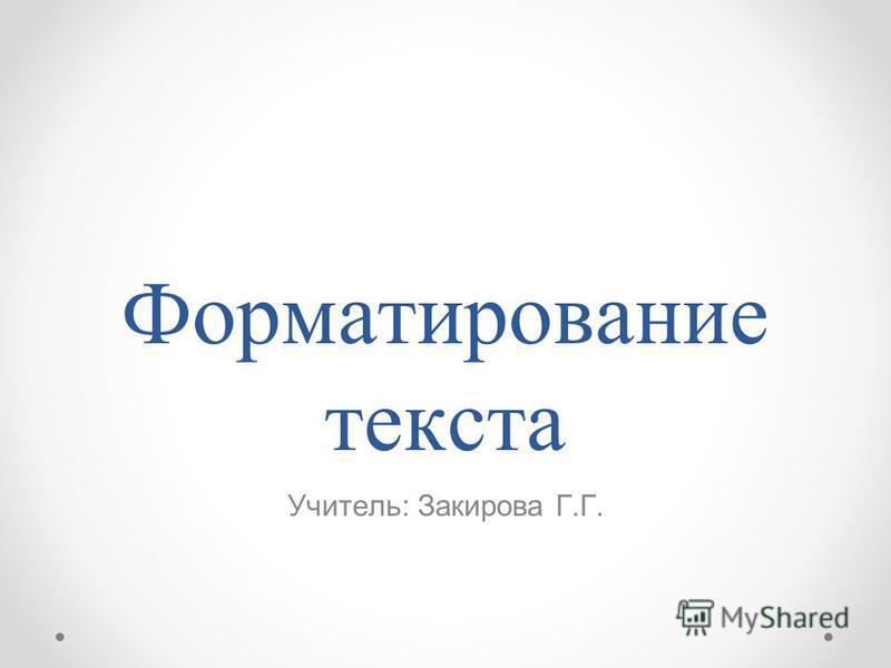 Форматирование текста Учитель: Закирова Г.Г.