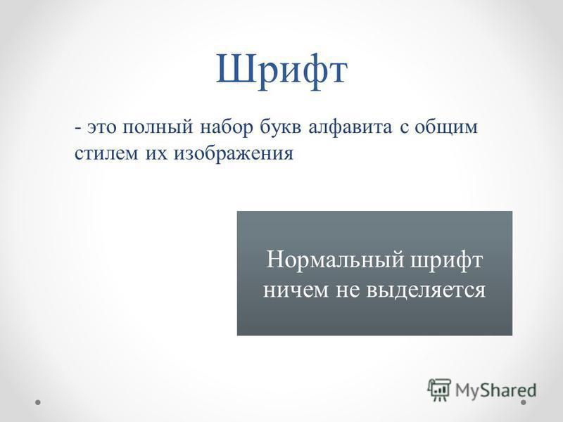 Шрифт - это полный набор букв алфавита с общим стилем их изображения Нормальный шрифт ничем не выделяется
