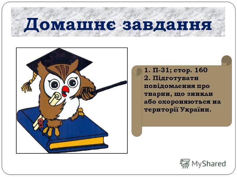 Домашнє завдання 1. П-31; стор. 160 2. Підготувати повідомлення про тварин, що зникли або охороняються на території України.
