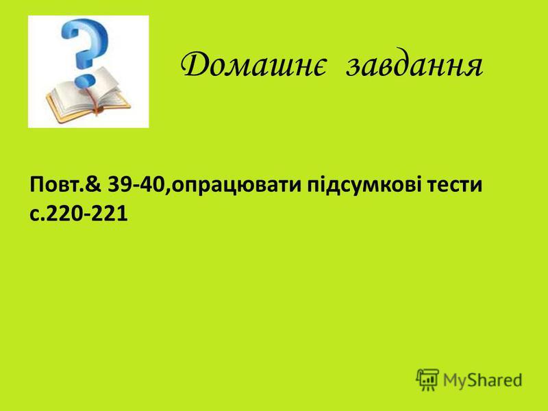 Домашнє завдання Повт.& 39-40,опрацювати підсумкові тести с.220-221