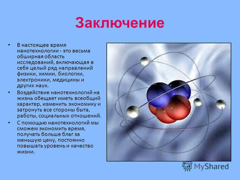 Заключение В настоящее время нанотехнологии - это весьма обширная область исследований, включающая в себя целый ряд направлений физики, химии, биологии, электроники, медицины и других наук. Воздействие нанотехнологий на жизнь обещает иметь всеобщий х