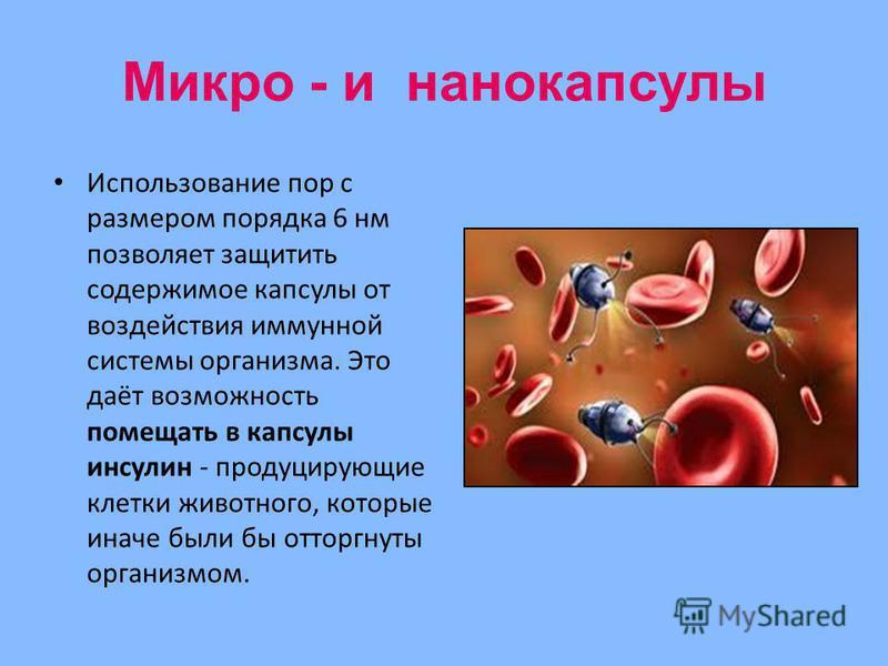 Микро - и нанокапсулы Использование пор с размером порядка 6 нм позволяет защитить содержимое капсулы от воздействия иммунной системы организма. Это даёт возможность помещать в капсулы инсулин - продуцирующие клетки животного, которые иначе были бы о