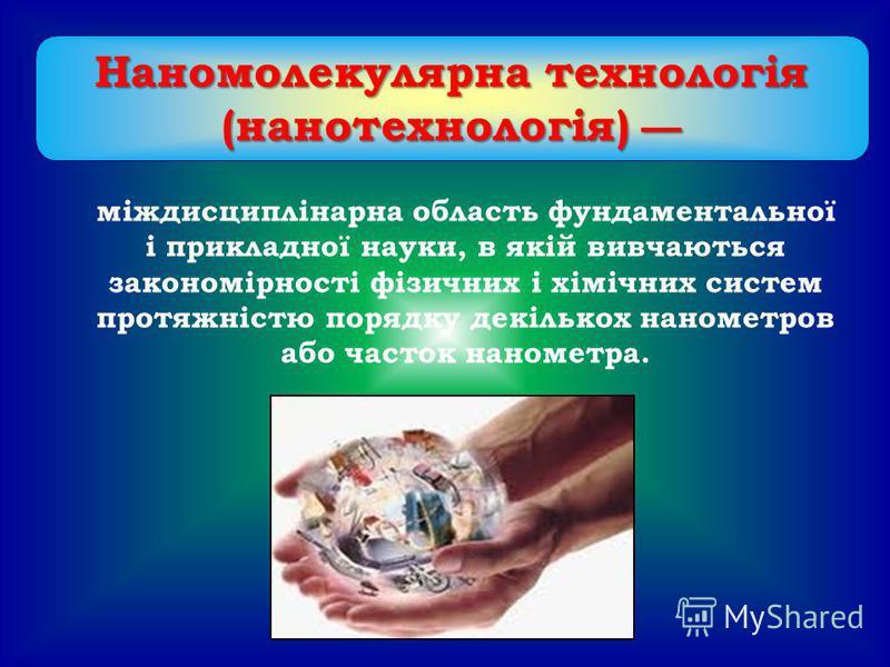 Наномолекулярна технологія (нанотехнологія) (нанотехнологія) міждисциплінарна область фундаментальної і прикладної науки, в якій вивчаються закономірності фізичних і хімічних систем протяжністю порядку декількох нанометров або часток нанометра.