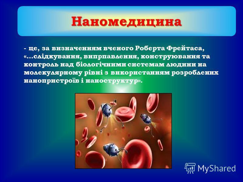 - це, за визначенням вченого Роберта Фрейтаса, «…слідкування, випрпавлення, конструювання та контроль над біологічними системам людини на молекулярному рівні з використанням розроблених нанопристроїв і наноструктур». Наномедицина