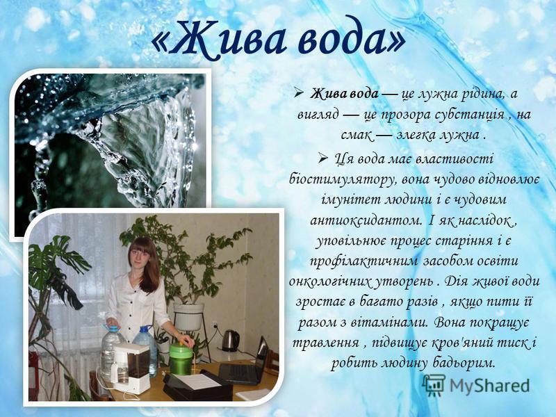 «Жива вода» Жива вода це лужна рідина, а вигляд це прозора субстанція, на смак злегка лужна. Ця вода має властивості біостимулятору, вона чудово відновлює імунітет людини і є чудовим антиоксидантом. І як наслідок, уповільнює процес старіння і є профі