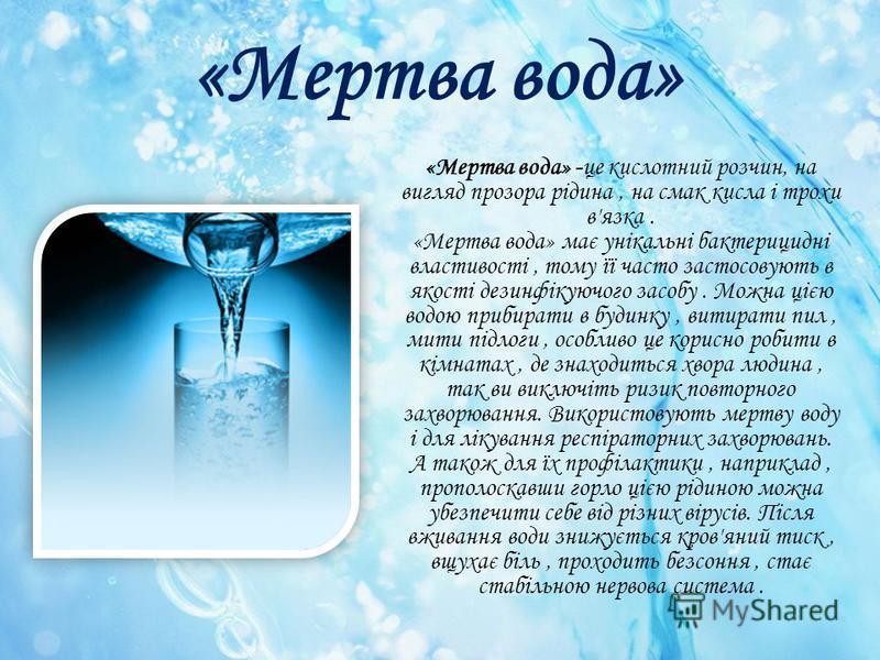 «Мертва вода» «Мертва вода» -це кислотний розчин, на вигляд прозора рідина, на смак кисла і трохи в'язка. «Мертва вода» має унікальні бактерицидні властивості, тому її часто застосовують в якості дезинфікуючого засобу. Можна цією водою прибирати в бу