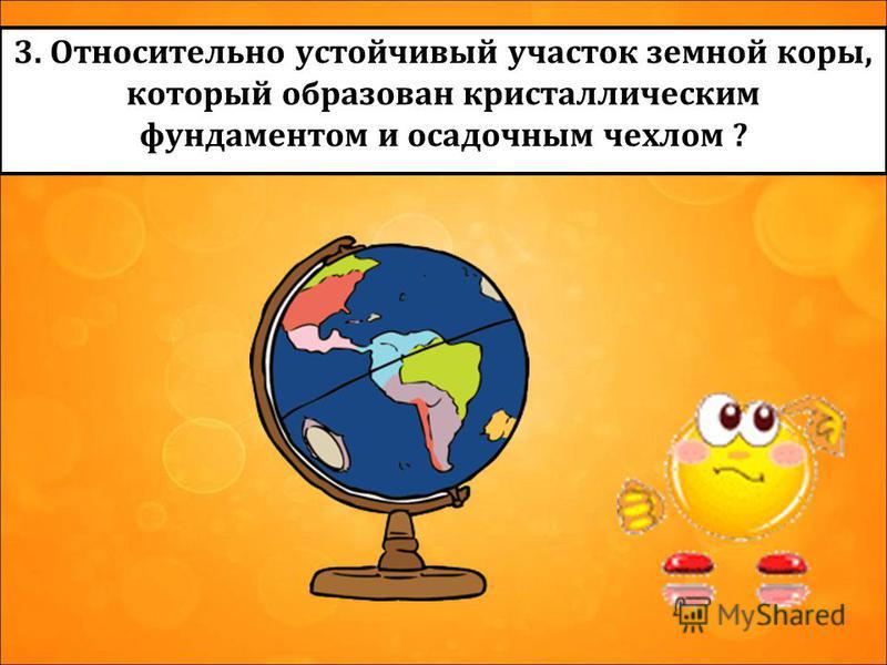 3. Относительно устойчивый участок земной коры, который образован кристаллическим фундаментом и осадочным чехлом ?