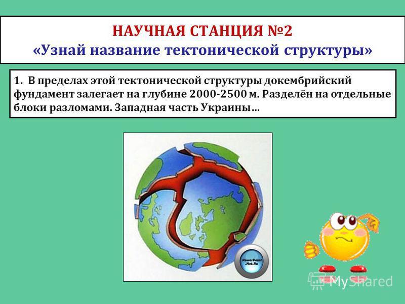 НАУЧНАЯ СТАНЦИЯ 2 «Узнай название тектонической структуры» 1. В пределах этой тектонической структуры докембрийский фундамент залегает на глубине 2000-2500 м. Разделён на отдельные блоки разломами. Западная часть Украины…