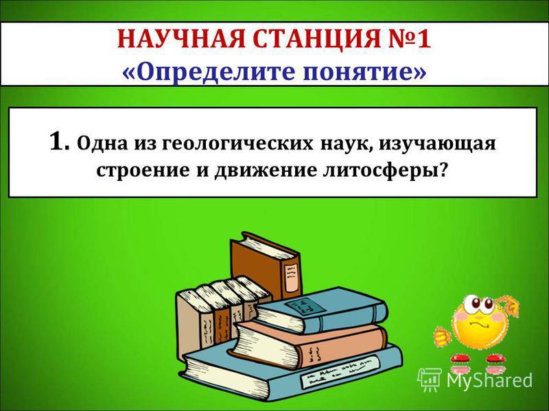 НАУЧНАЯ СТАНЦИЯ 1 «Определите понятие» 1. Одна из геологических наук, изучающая строение и движение литосферы?