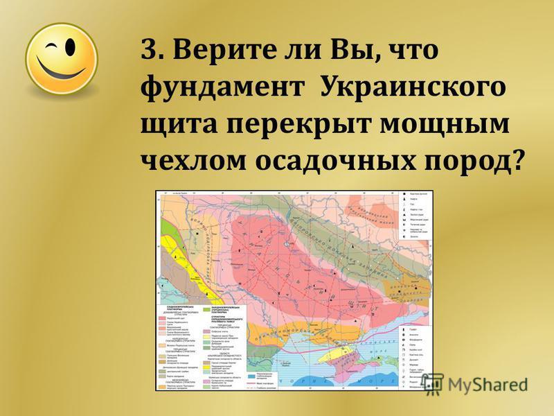 3. Верите ли Вы, что фундамент Украинского щита перекрыт мощным чехлом осадочных пород?