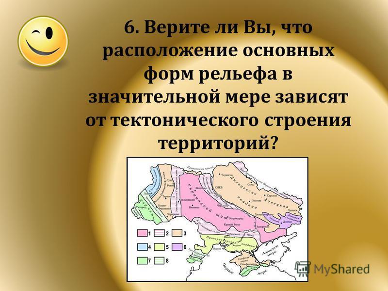 6. Верите ли Вы, что расположение основных форм рельефа в значительной мере зависят от тектонического строения территорий?