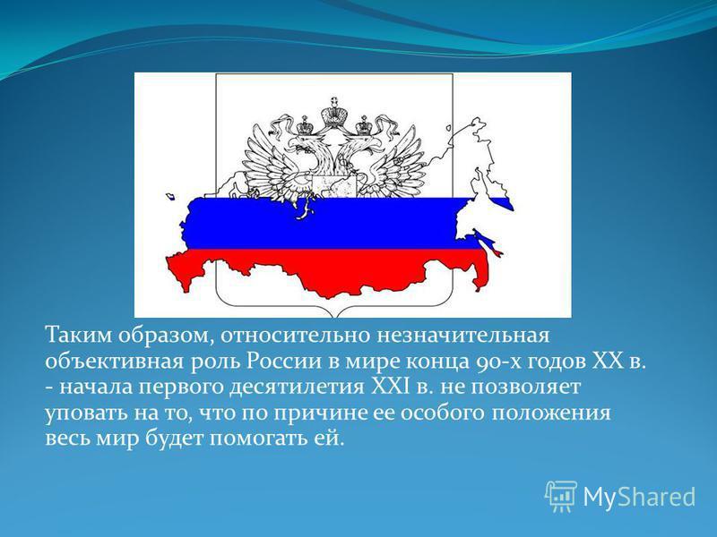 Таким образом, относительно незначительная объективная роль России в мире конца 90-х годов XX в. - начала первого десятилетия XXI в. не позволяет уповать на то, что по причине ее особого положения весь мир будет помогать ей.