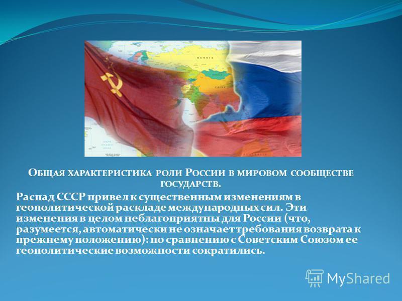 О БЩАЯ ХАРАКТЕРИСТИКА РОЛИ Р ОССИИ В МИРОВОМ СООБЩЕСТВЕ ГОСУДАРСТВ. Распад СССР привел к существенным изменениям в геополитической раскладе международных сил. Эти изменения в целом неблагоприятны для России (что, разумеется, автоматически не означает