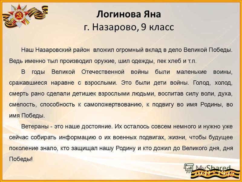 Логинова Яна г. Назарово, 9 класс Наш Назаровский район вложил огромный вклад в дело Великой Победы. Ведь именно тыл производил оружие, шил одежды, пек хлеб и т.п. В годы Великой Отечественной войны были маленькие воины, сражавшиеся наравне с взрослы