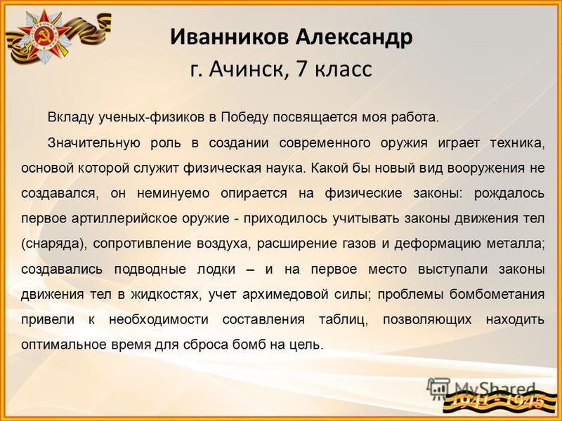 Иванников Александр г. Ачинск, 7 класс Вкладу ученых-физиков в Победу посвящается моя работа. Значительную роль в создании современного оружия играет техника, основой которой служит физическая наука. Какой бы новый вид вооружения не создавался, он не