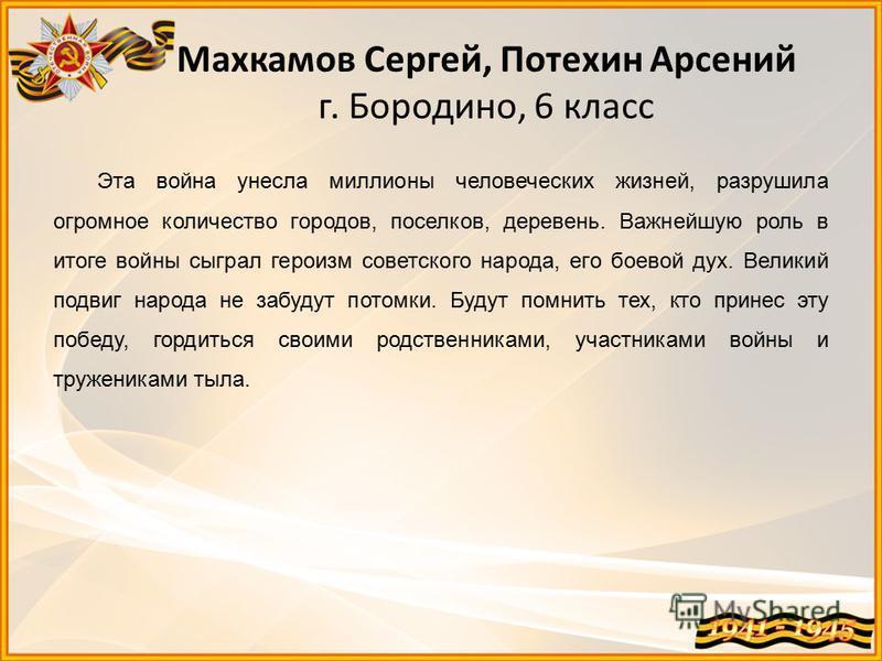 Махкамов Сергей, Потехин Арсений г. Бородино, 6 класс Эта война унесла миллионы человеческих жизней, разрушила огромное количество городов, поселков, деревень. Важнейшую роль в итоге войны сыграл героизм советского народа, его боевой дух. Великий под